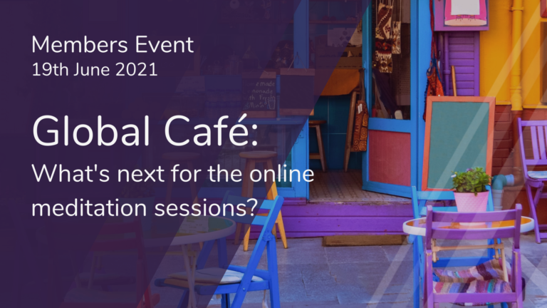 Members Event - Global Café Meeting 19th June - What's next for the online meditation sessions?